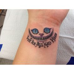 "Already have the cat portion on my upper inner forearm . . . time to get the ""We're all mad here"" added to it."