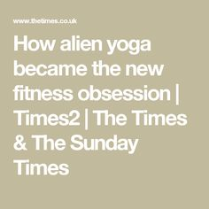 How alien yoga became the new fitness obsession | Times2 | The Times & The Sunday Times