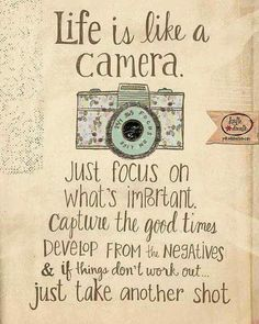 Life is like a camera. Focus on important things,capture the good times.