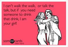I can't walk the walk, or talk the talk, but if you need someone to drink that drink, I am your girl! | Cry For Help Ecard | someecards.com