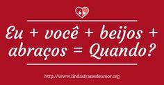 Eu + você + beijos + abraços = Quando? http://www.lindasfrasesdeamor.org/mensagens/amor/beijo