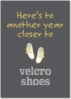 Here's to another year closer to velcro shoes. Funny birthday cards from treat.com