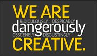 Business philosophy: We are ridiculously, despicably,dangerously,obscenely, disgustingly creative
