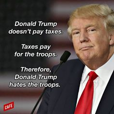 Donald Trump doesn't pay taxes. Taxes pay for the tropps. Therefore, Donald Trump hates the troops.