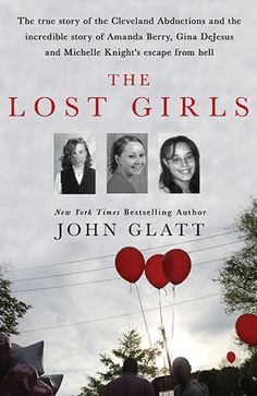 The Lost Girls: The True Story of the Cleveland Abductions and the Incredible Rescue of Michelle Knight, Amanda Berry, and Gina Dejesus by John Glatt ─ A New York Times bestselling crime writer tells the true story behind the kidnappings and long-overdue rescue of three women found in a Cleveland basement.