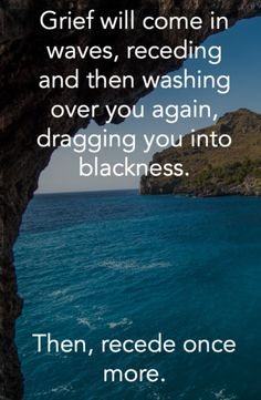 Grief will come in waves, receding and then washing over you again, dragging you into blackness. Then, recede once more.