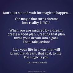 Don't just sit and wait for the magic to happen....