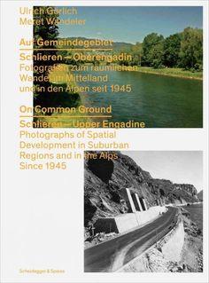 Auf Gemeindegebiet : Schlieren - Oberengadin : Fotografien zum räumlichen Wandel im Mittelland und in den Alpen seit 1945 = On common ground : Schlieren - Upper Engadine : photographs of spatial development in suburban regions and in the Alps since 1945
