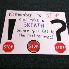 I found that a lot of kids in my kindergarten reading group were having trouble remembering to take breaths between sentences. I told them to think of the punctuation marks as little stop signs to help them remember to take a little pause and then continue reading.