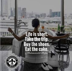 Life is short. Take the trip buy the shoes eat the cake