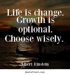 Albert Einstein Quotes - Life is change. Growth is optional. Choose wisely.
