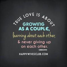 True love is about growing as a couple, learning about each other, and never giving up on each other. -Unknown