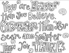 Your are braver than you believe,  Stronger than you seem,  And smarter than you think!
