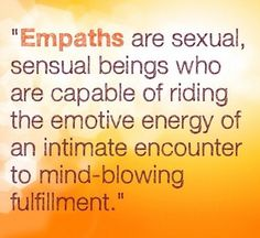 Empaths are sexual, sensual beings who are capable of riding the emotive energy of an intimate encounter to mind-blowing fulfillment.