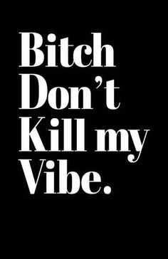 Keep that bitch's good vibes going.