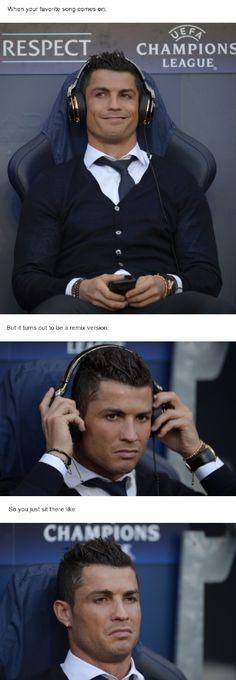 When your favorite song comes on, but it turns out to be the remix version. Cristiano Ronaldo.