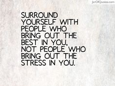 Surround yourself with people who bring out the best in you, not ...