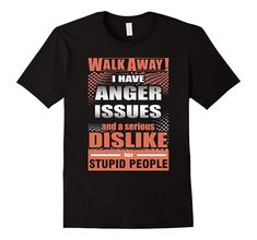 2017 New Brand Crew Neck  Walk Away I Have Anger Issies And A Serious Dislike For Stup  Short-Sleeve Premium Mens Tee Shirts