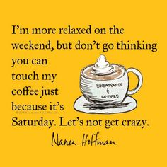 I'm more relaxed on the weekend, but don't think you can touch my coffee just because it's Saturday. Let's not get crazy.