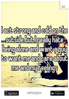 I act strong and cold on the outside but I really hate being alone and want a guy to want me and care about me and my feelings