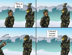 I haven't trained him yet. Lol I said that in Master Chief's voice.