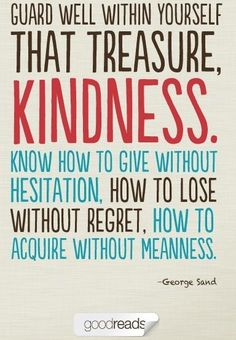 Guard well within yourself that treasure: kindness.
