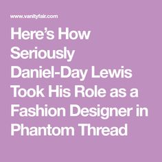 Here's How Seriously Daniel-Day Lewis Took His Role as a Fashion Designer in Phantom Thread