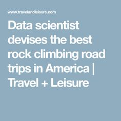 Data scientist devises the best rock climbing road trips in America | Travel + Leisure