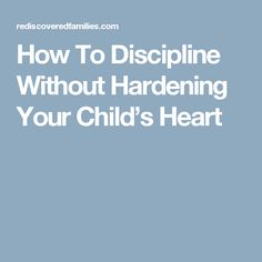 How To Discipline Without Hardening Your Child's Heart