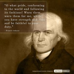 """""""O what pride, conforming to the world and following its fashions! Warn them, warn them for me, while you have strength and time and be faithful to your duty."""" - Francis Asbury #world #fashions #warning"""