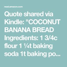 "Quote shared via Kindle: ""COCONUT BANANA BREAD Ingredients: 1 3/4c flour 1 ¼t baking soda 1t baking powder 3 mashed, ripe and large bananas ½t coconut oil ½c flaked coconut 1t vanilla ½ c Sugar 3 egg whites ¼c non-fat yogurt 2T skim milk ¼c orange juice Pro..."
