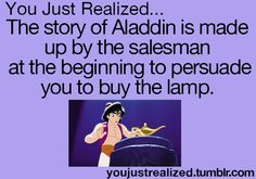 You just Realized... The story of Aladdin is made up by the salesman at the beginning to persuade you to buy the lamp.