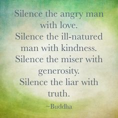 Silence the angry man with love. Silence the ill-natured man with kindness. Silence the miser with generosity. Silence the liar with the truth ~ Buddha Great Quotes, Quotes To Live By, Me Quotes, Inspirational Quotes, Inspire Quotes, Truth Quotes, Short Quotes, Quotable Quotes, Wisdom Quotes