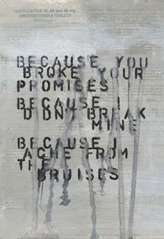 Because You Broke Your Promises, Because I Didn't Break Mine, Because I Ache From The Bruises
