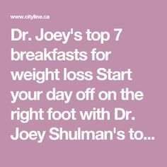Joey's top 7 breakfasts for weight loss Start your day off on the right … Dr. Joey's top 7 breakfasts for weight loss Start your day off on the right foot with Dr. Joey Shulman's top seven breakfasts for weight loss! Easy Diet Plan, Low Carb Diet Plan, Healthy Diet Plans, Diet Plans To Lose Weight, How To Lose Weight Fast, Healthy Eating, Healthy Snacks, Healthy Recipes, Weight Loss Challenge