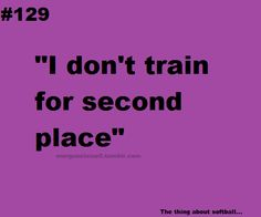 """I don't train for second place"" #softball why would we were not doin it just for fun we are doing it to WIN!!:)"