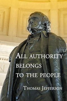 """All authority belongs to the people."" ~ Thomas Jefferson"