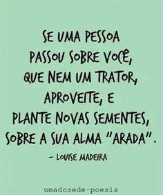 """Se uma pessoa passou sobre você, que nem um trator, aproveite, e plante novas sementes, sobre a sua alma """"arada"""". Louise Madeira"""