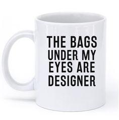THE BAGS UNDER MY EYES ARE DESIGNER MUG