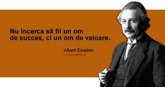 """""""Nu încerca să fii un om de succes, ci un om de valoare."""" Albert Einstein"""