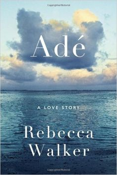 Adé: A Love Story, Rebecca Walker - Amazon.com