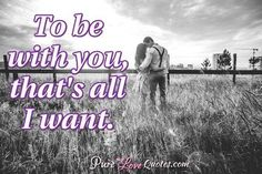 To be with you, that's all I want. #purelovequotes