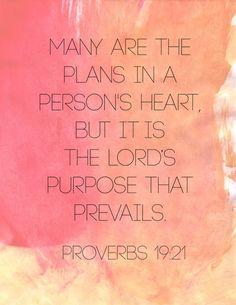 Many are the plans in a persons heart but it is the Lords Purpose that prevails. Proverbs 19:21