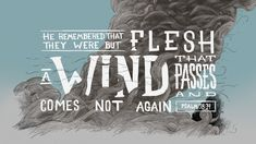 He remembered that they were but flesh, a wind that passes and comes not again. —Psalm 78:39