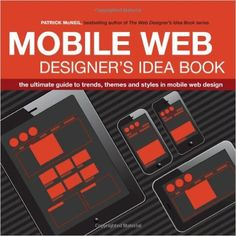 Mobile Web Designer's Idea Book: The Ultimate Guide to Trends, Themes and Styles in Mobile Web Design: Patrick McNeil: 9781440330087: Amazon.com: Books