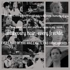 """""""You know, every day I would pick a different memory of you, and play it over and over again in my mind, until every hair, every freckle, every part of you was exactly as I remembered."""" ~Gilbert, Anne of Green Gables, The Continuing Story"""