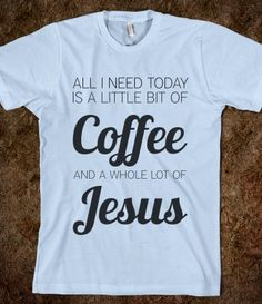 little bit of coffee whole lot of jesus - I so need this shirt!