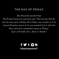Abu Hurairah narrated that: The Prophet (peace be upon him) said: The best day that the sun has risen upon is Friday. On it Adam was created on it he entered Paradise and on it he was expelled from it. And the Hour will not be established except on Friday. Jami at-Tirmidhi Vol. 1 Book 4 Hadith 1 #hadithoftheday