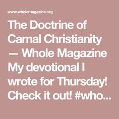 The Doctrine of Carnal Christianity — Whole Magazine  My devotional I wrote for Thursday! Check it out!   #whole #Gospel #church #wholemagazine #women #girls #christian #Christ #God #devotional #love #serve #JesusChrist #goodnews #doctrine #flesh #holyspirit #trust #God #heart #Bible #prayer #mercy #faith #hope