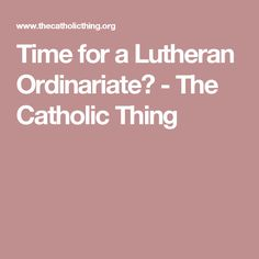 Time for a Lutheran Ordinariate? - The Catholic Thing